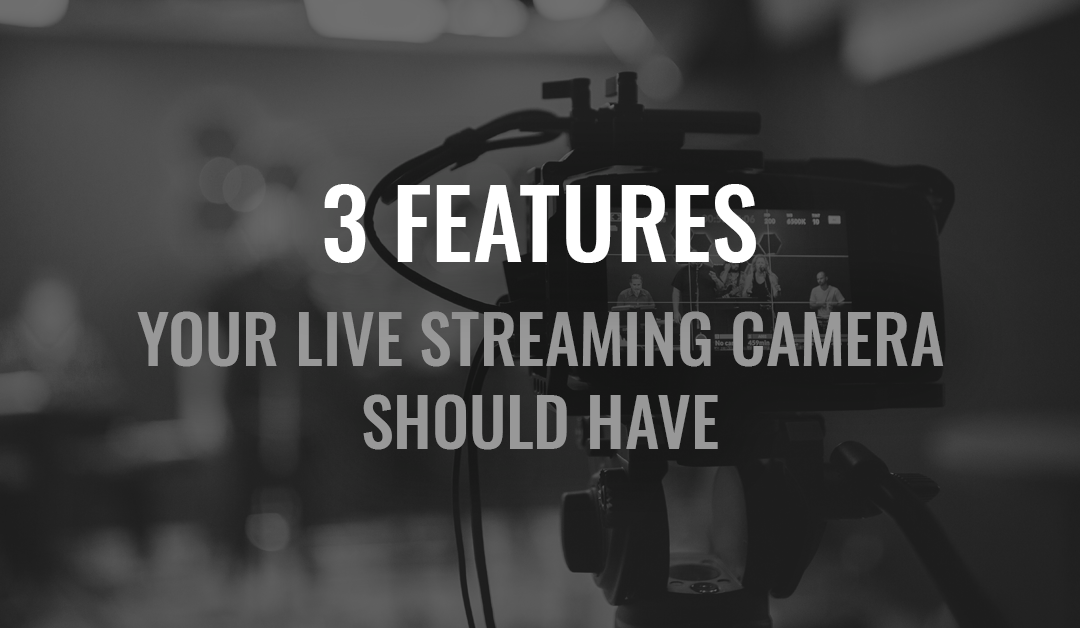 3 Features Your Live Streaming Camera Should Have