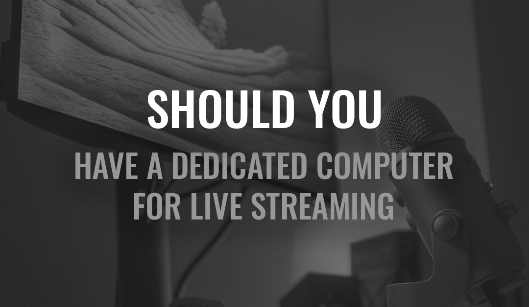 Should You Have a Dedicated Computer for Live Streaming